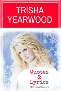 Oh so popular Trisha Yearwood quotes and Trisha Yearwood lyrics from our favorite songs at HerCountryMusic.com