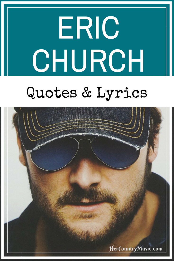 Eric Church Quotes and Lyrics. HerCountryMusic.com What are your fave Eric Church lyrics and quoyes? Did we miss any good ones?