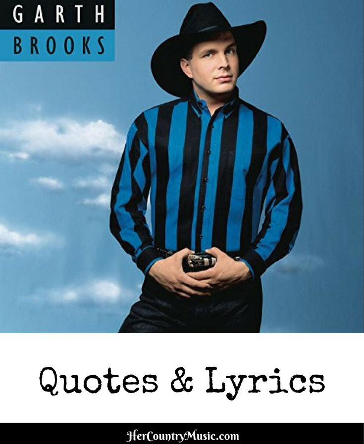 List of popular Garth Brooks quotes and Garth Brooks lyrics picks from our favorite songs at HerCountryMusic.com